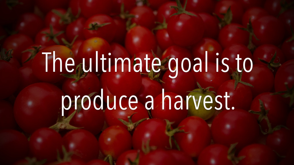 The ultimate goal is to produce a harvest.