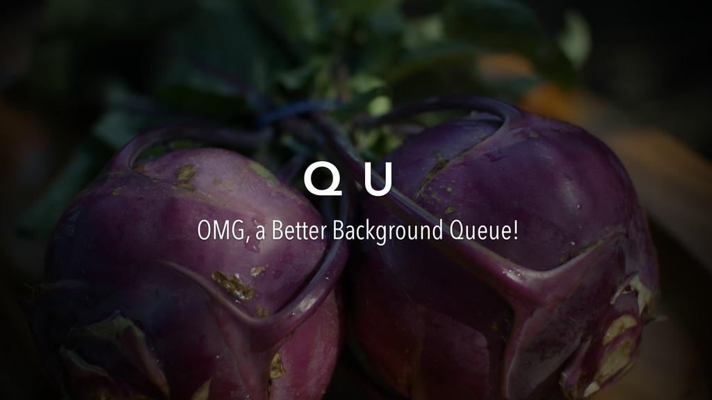 Q U OMG, a Better Background Queue!
