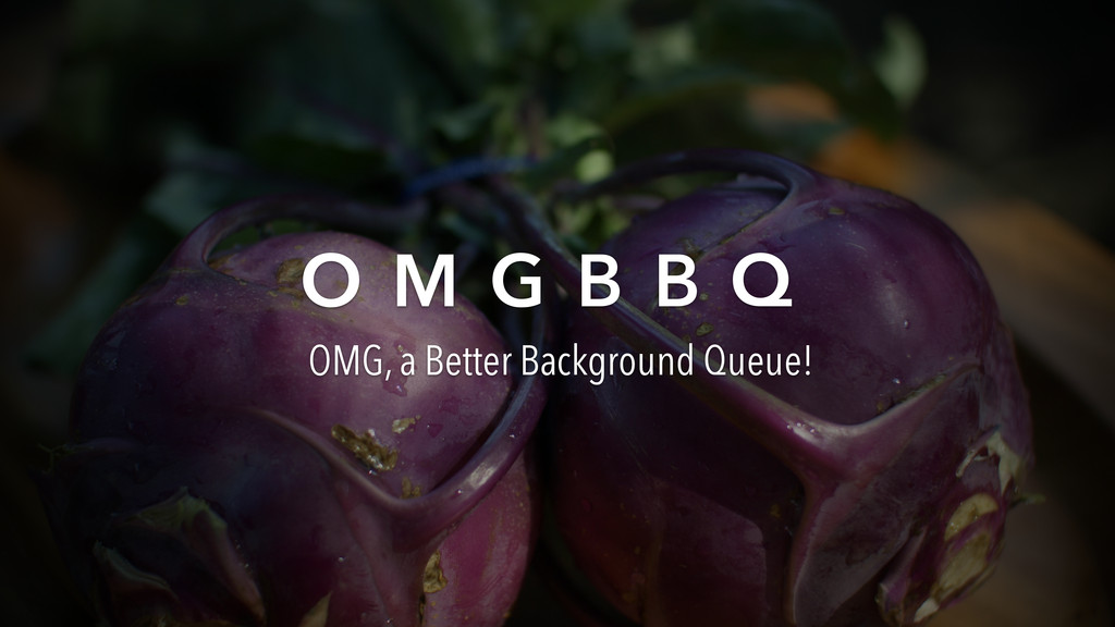 O M G B B Q OMG, a Better Background Queue!