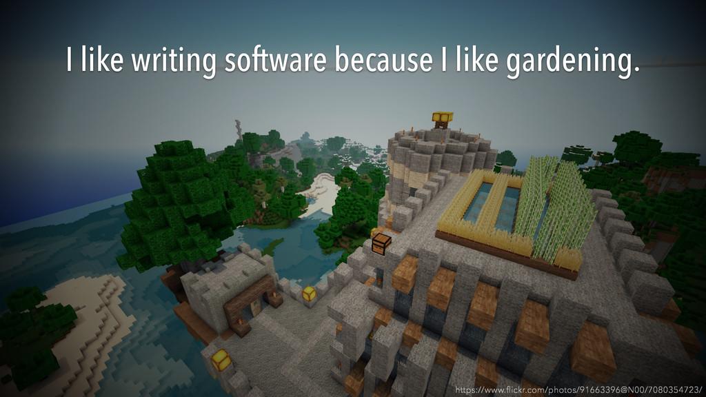 I like writing software because I like gardenin...