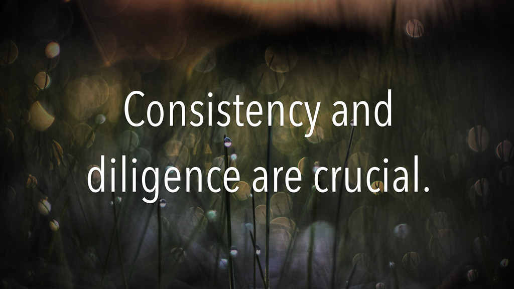 Consistency and diligence are crucial.