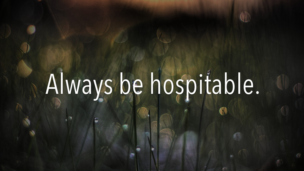 Always be hospitable.
