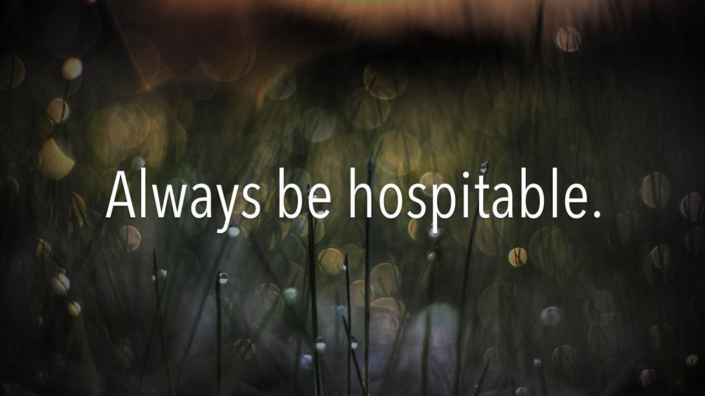 Always be hospitable.
