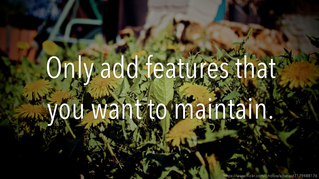 Only add features that you want to maintain. ht...