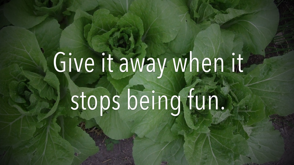 Give it away when it stops being fun.