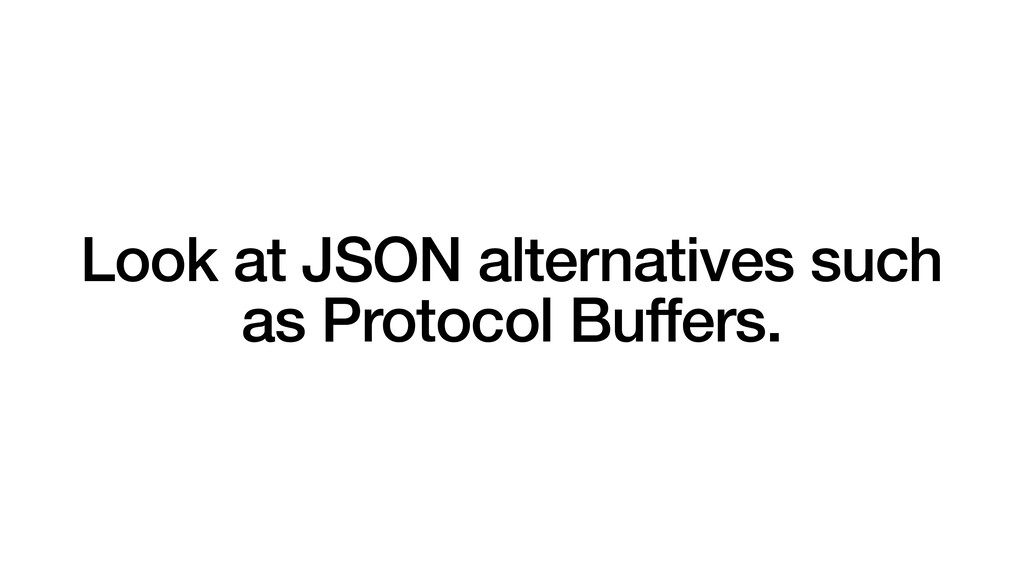 Look at JSON alternatives such as Protocol Buff...