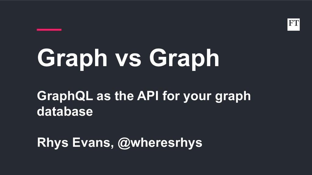 Graph vs Graph GraphQL as the API for your grap...