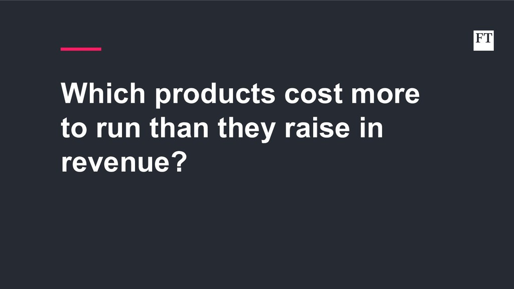 Which products cost more to run than they raise...
