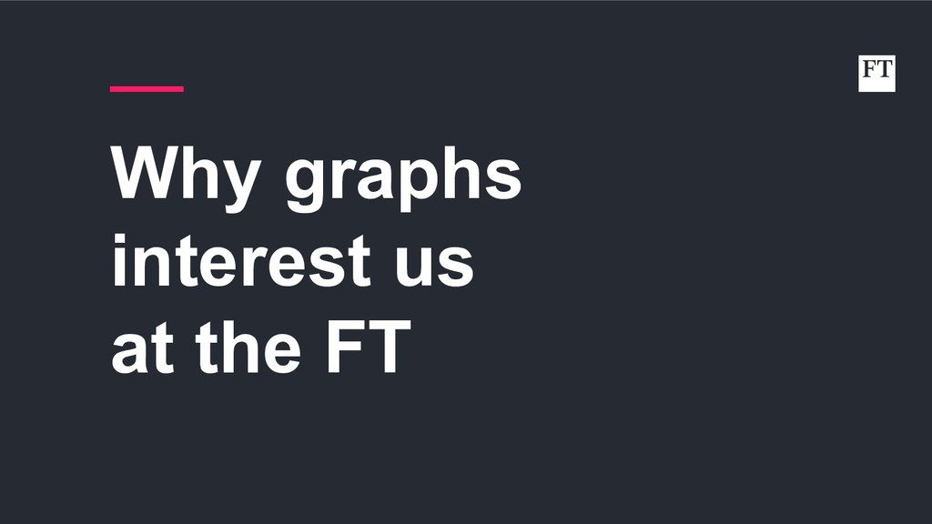 Why graphs interest us at the FT