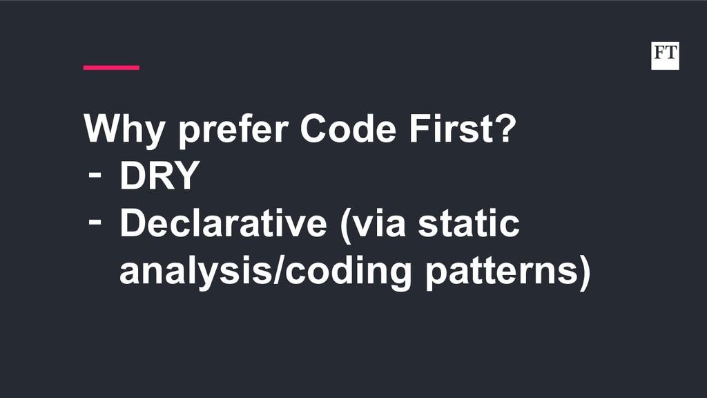 Why prefer Code First? ‑ DRY ‑ Declarative (via...