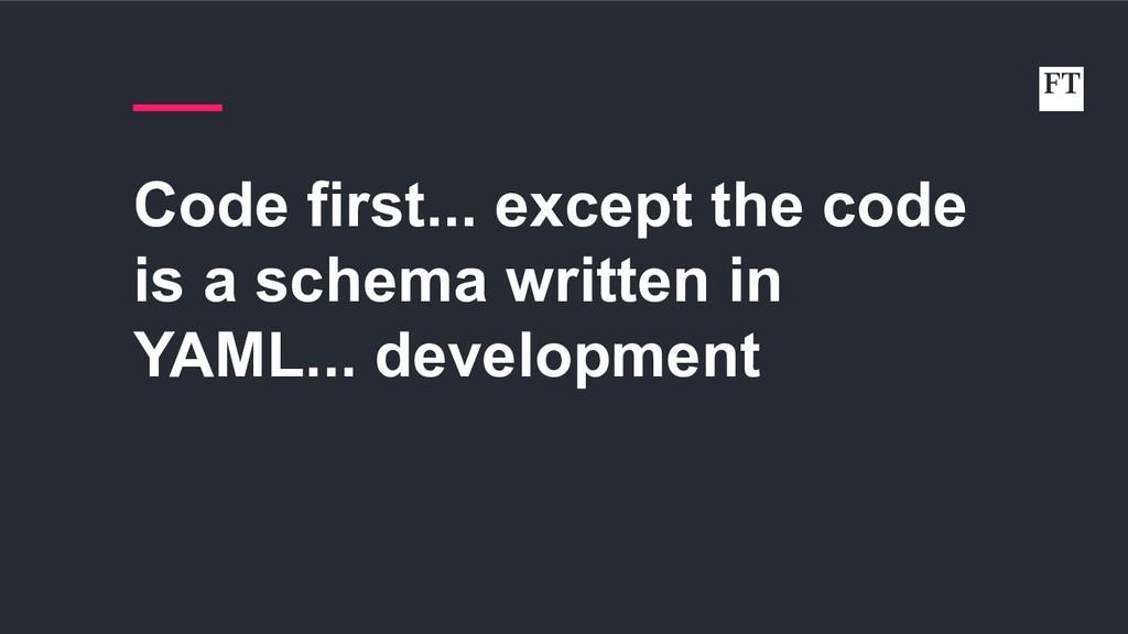 Code first... except the code is a schema writt...