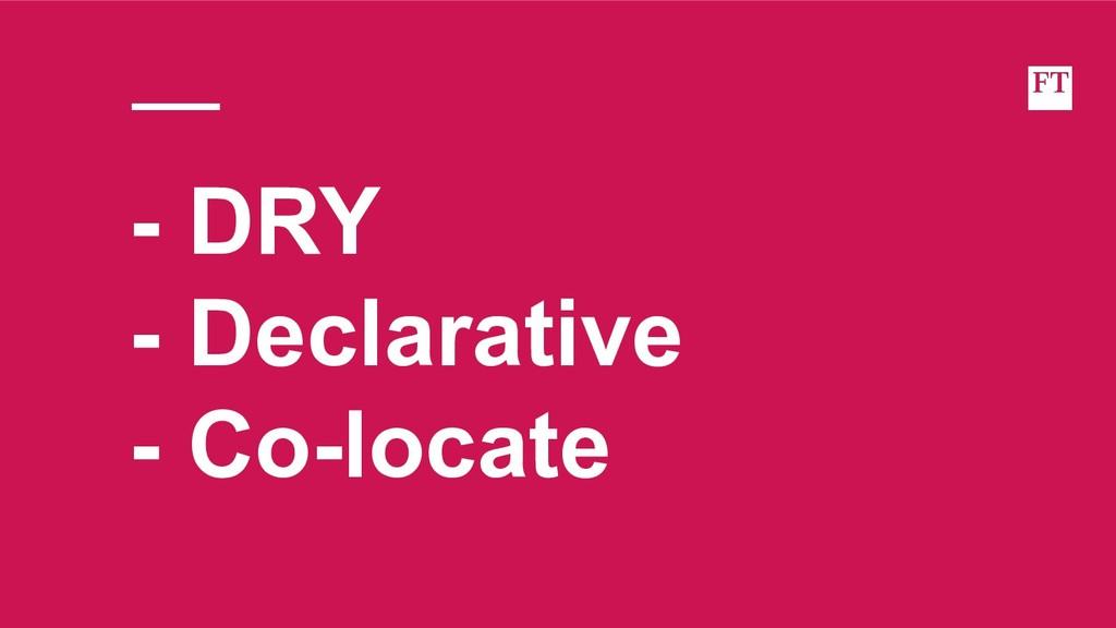 - DRY - Declarative - Co-locate