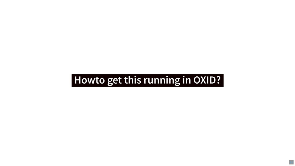 Howto get this running in OXID? Howto get this ...