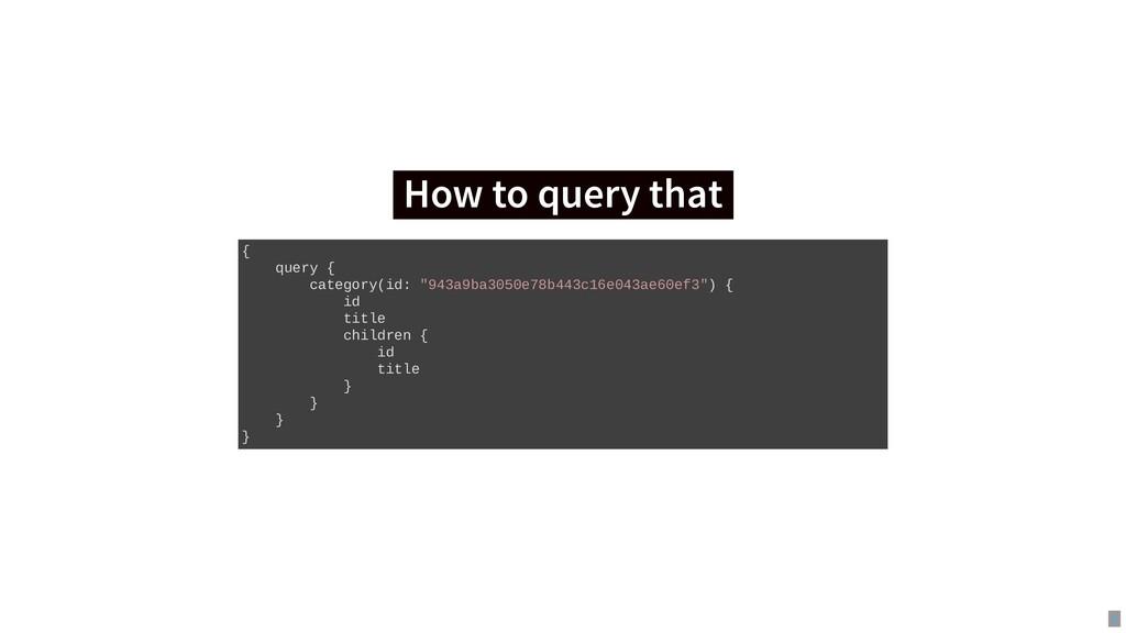 How to query that How to query that { query { c...