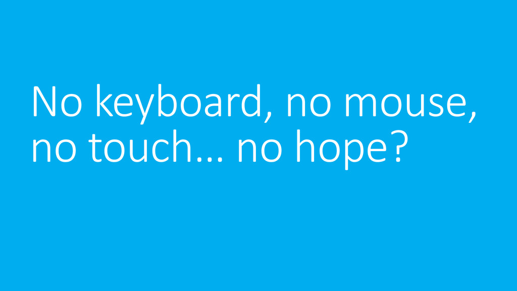 No keyboard, no mouse, no touch… no hope?
