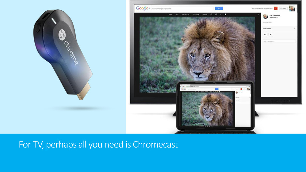 For TV, perhaps all you need is Chromecast