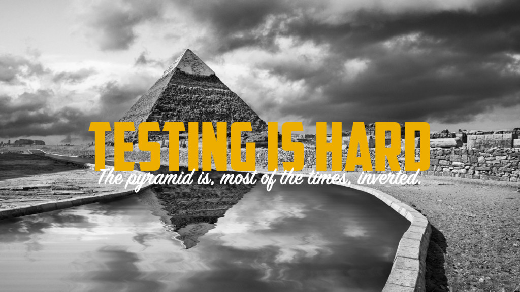 Testing is hard The pyramid is, most of the tim...