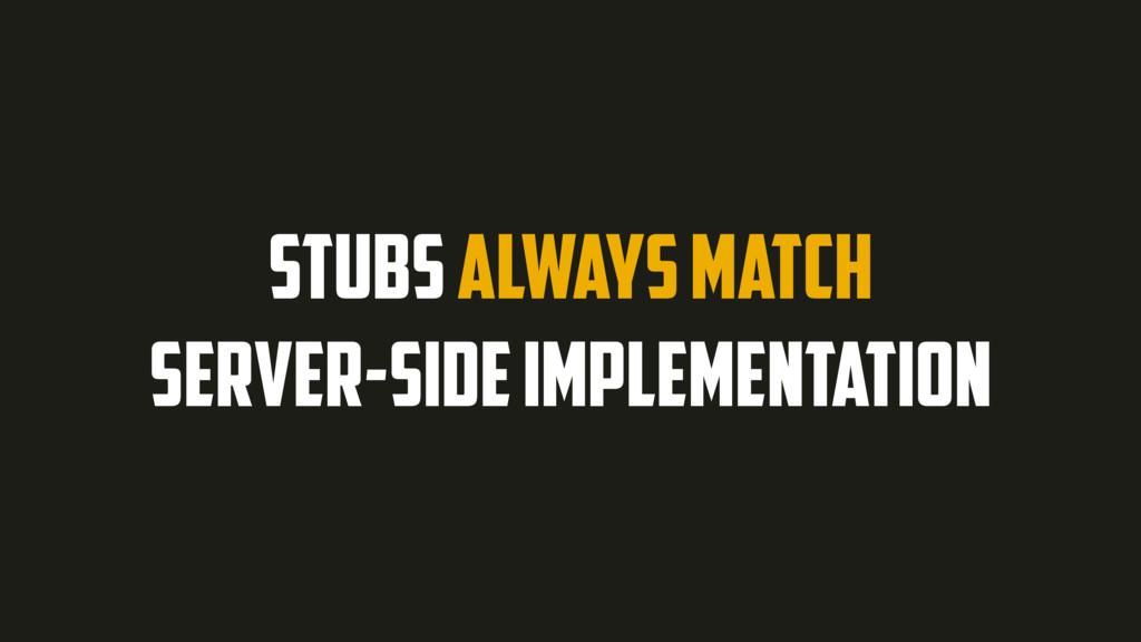 STUBS ALWAYS MATCH SERVER-SIDE IMPLEMENTATION