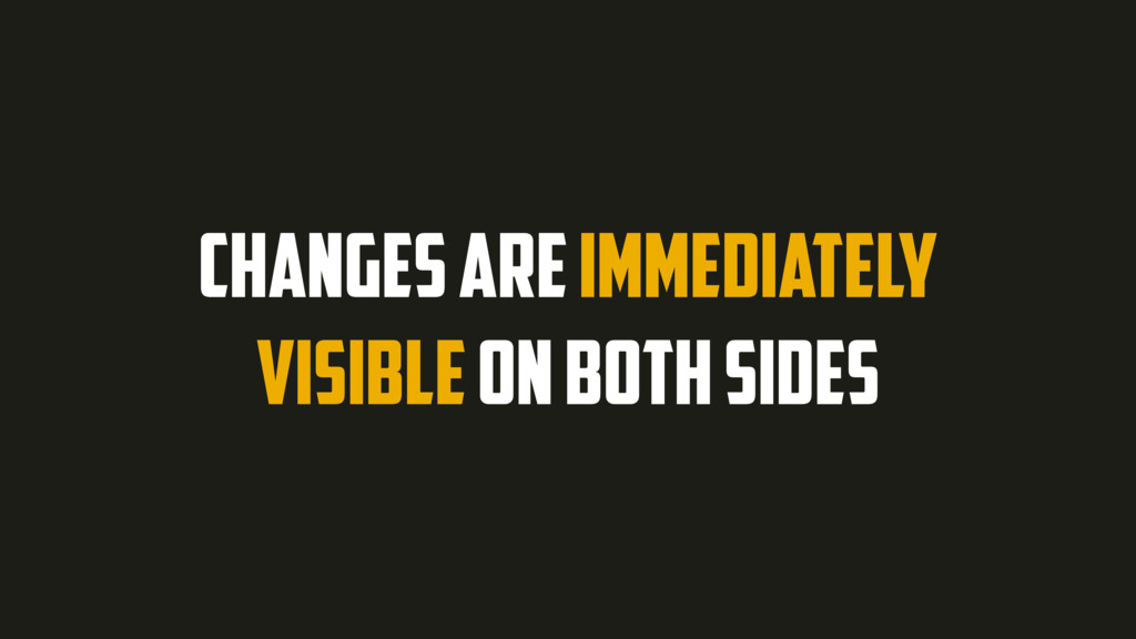 CHANGES ARE IMMEDIATELY VISIBLE ON BOTH SIDES