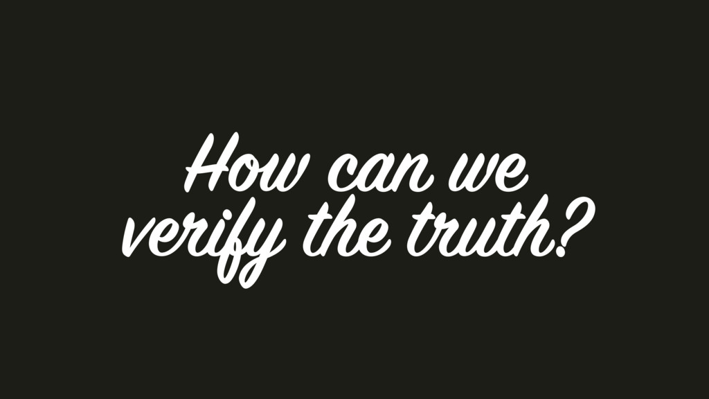 How can we verify the truth?