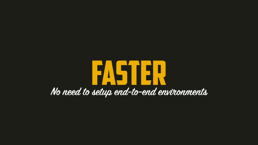 Faster No need to setup end-to-end environments
