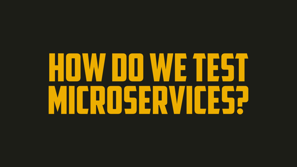 HOW DO WE TEST MICROSERVICES?