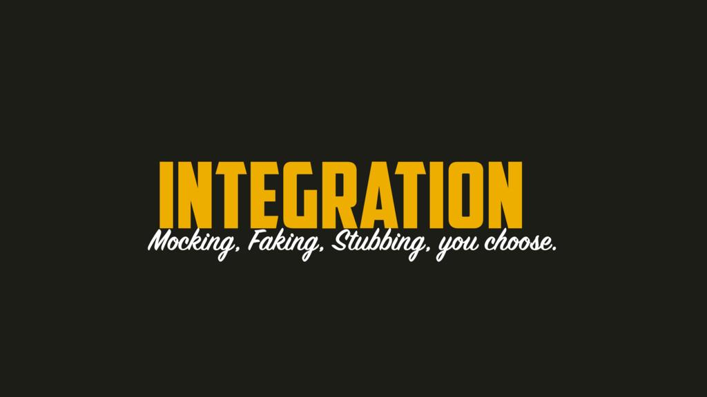 integration Mocking, Faking, Stubbing, you choo...