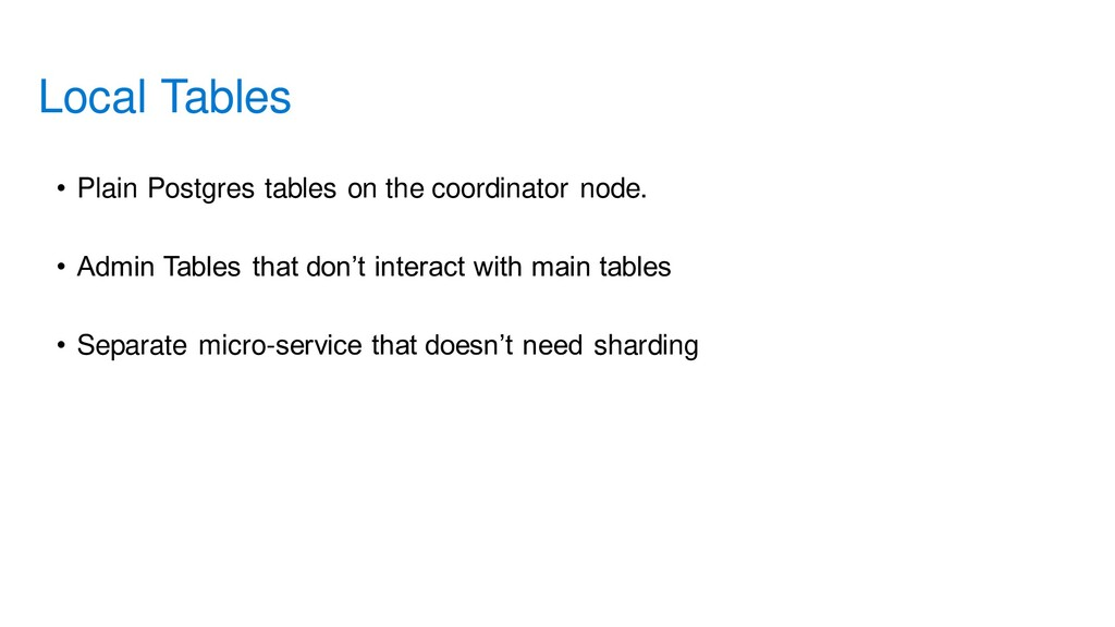 • Plain Postgres tables on the coordinator node...