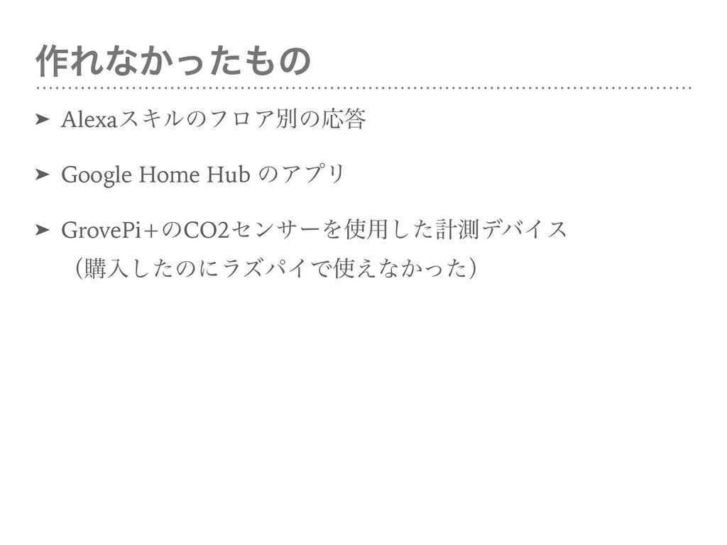 ࡞Εͳ͔ͬͨͷ ➤ AlexaεΩϧͷϑϩΞผͷԠ ➤ Google Home Hub ͷ...