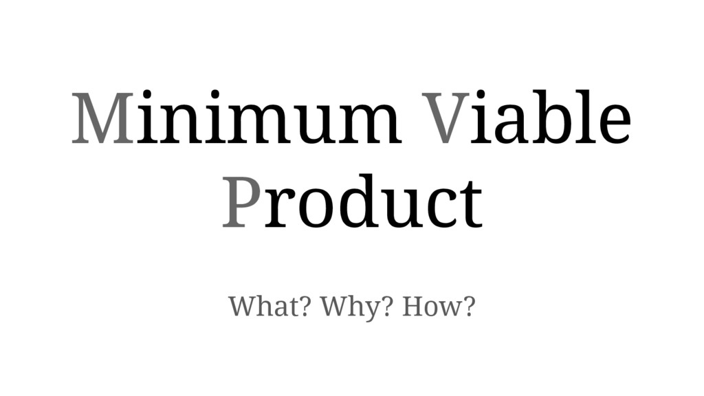 Minimum Viable Product What? Why? How?