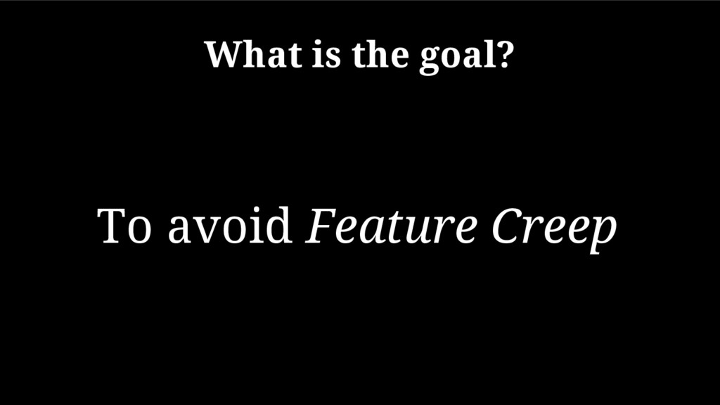 What is the goal? To avoid Feature Creep
