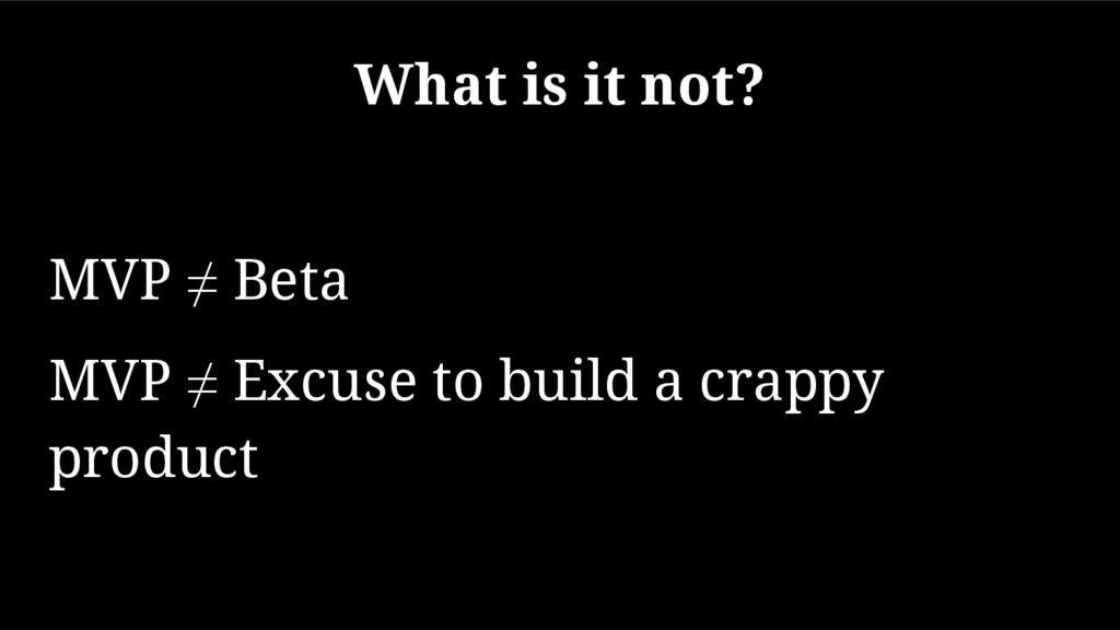 What is it not? MVP ≠ Beta MVP ≠ Excuse to buil...