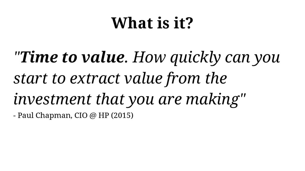 "What is it? ""Time to value. How quickly can you..."