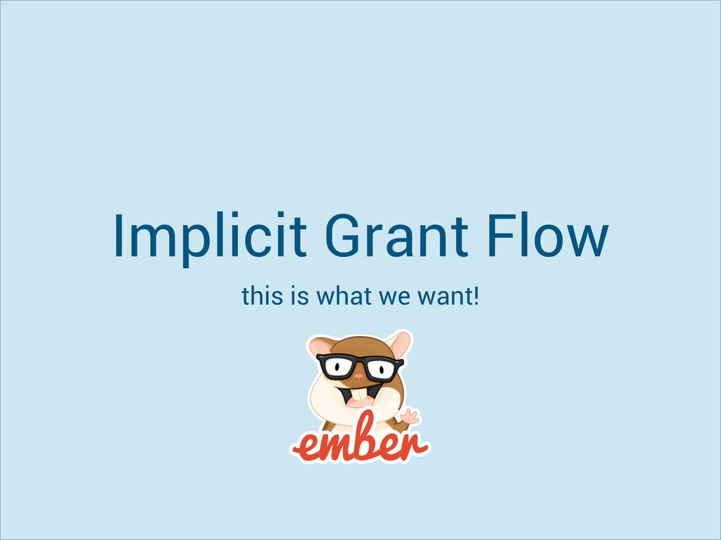 Implicit Grant Flow this is what we want!