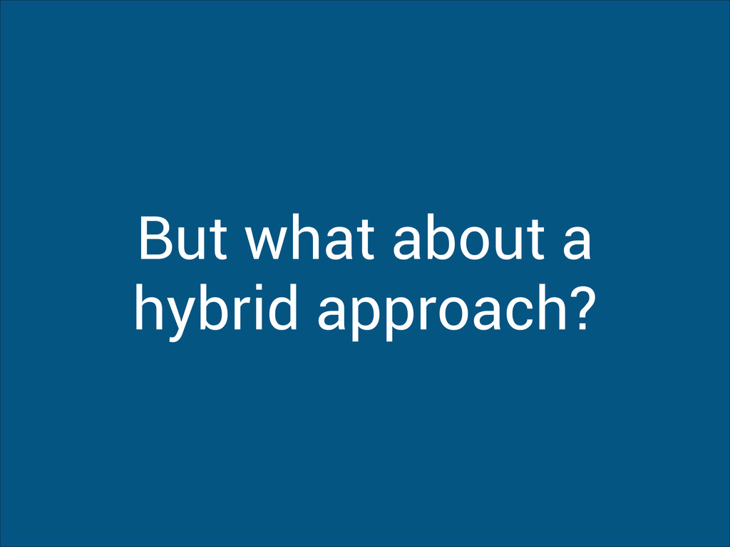 But what about a hybrid approach?