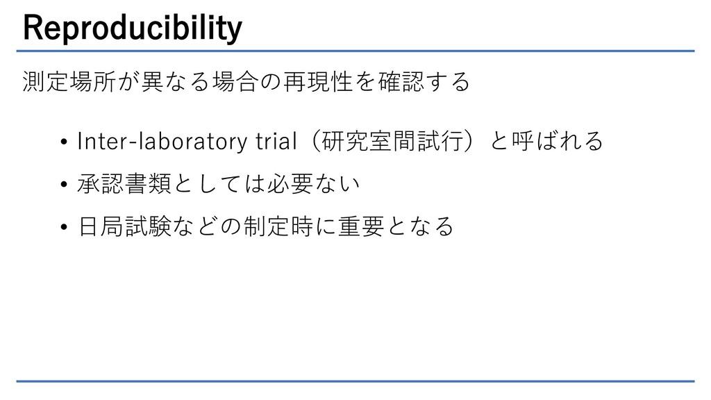 Reproducibility 測定場所が異なる場合の再現性を確認する • Inter-lab...