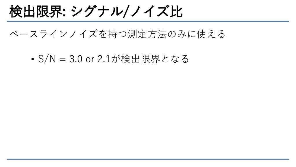 検出限界: シグナル/ノイズ比 ベースラインノイズを持つ測定方法のみに使える • S/N = ...