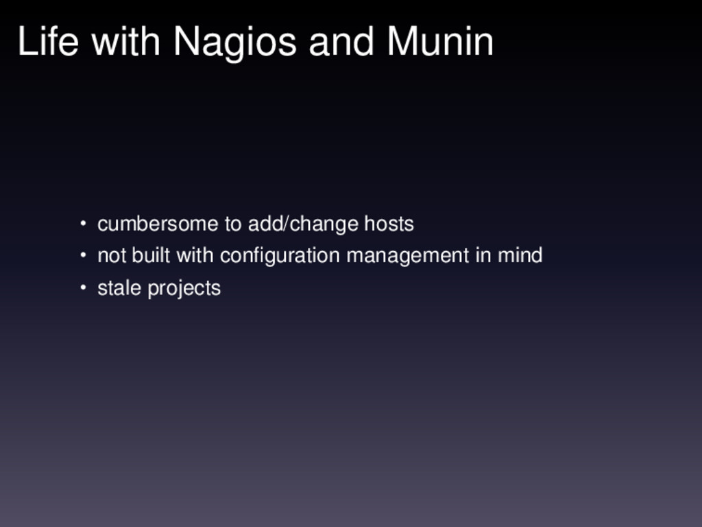 Life with Nagios and Munin • cumbersome to add/...
