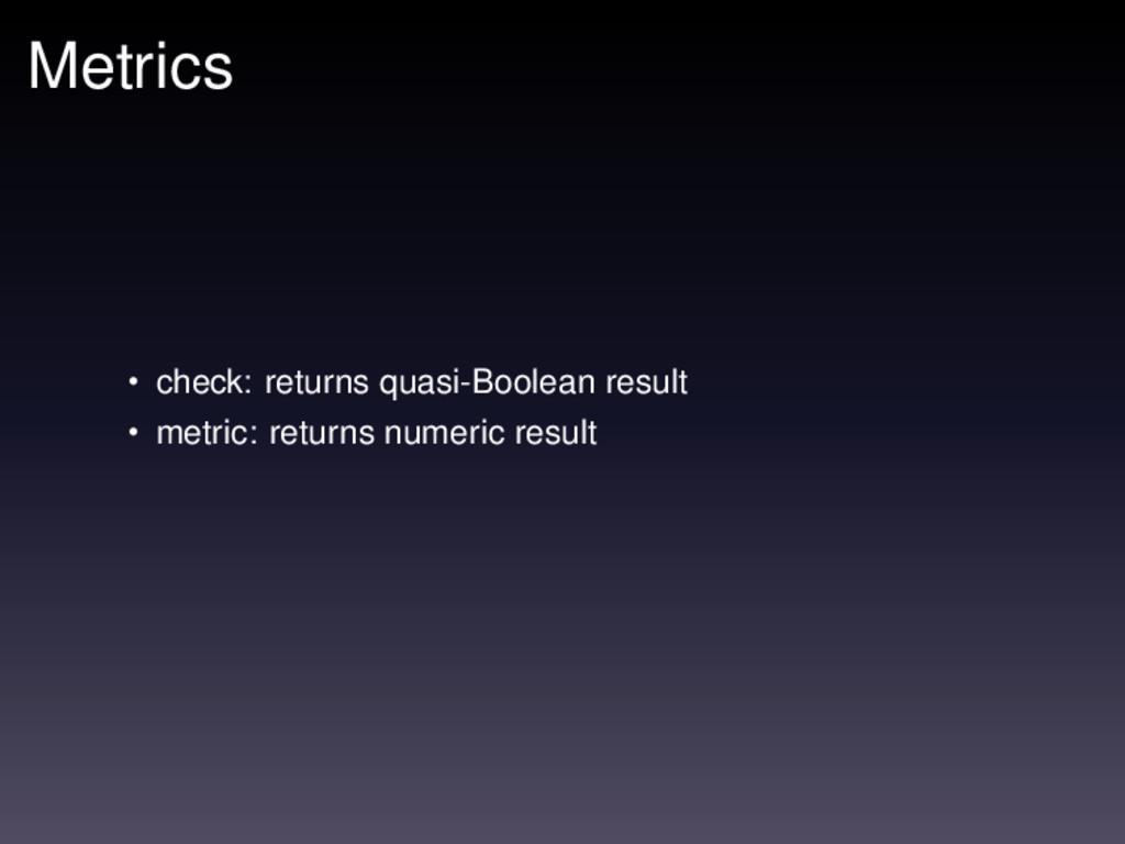 Metrics • check: returns quasi-Boolean result •...