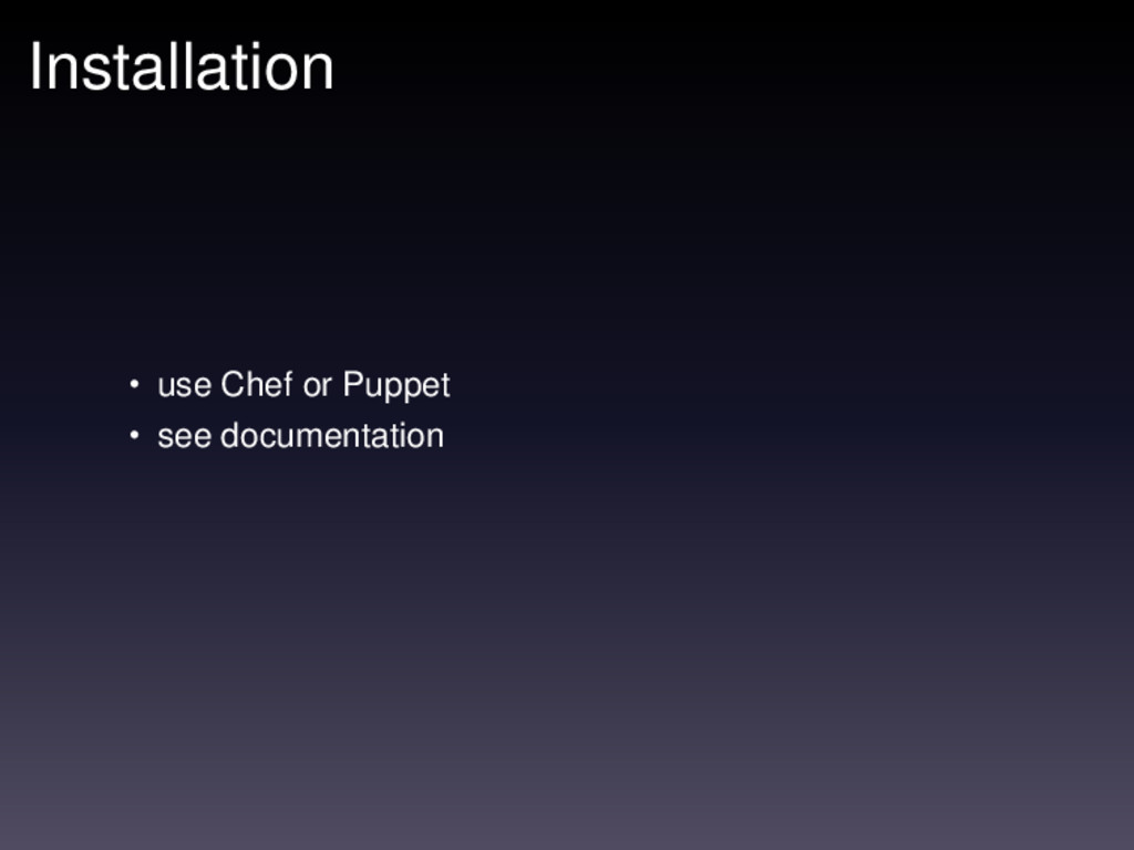 Installation • use Chef or Puppet • see documen...