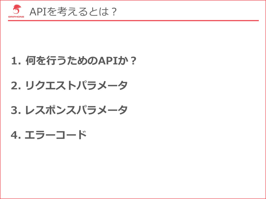APIを考えるとは? 1. 何を⾏うためのAPIか? 2. リクエストパラメータ 3. レスポ...