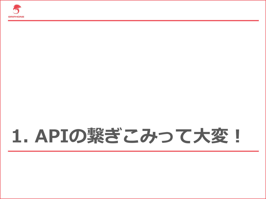 1. APIの繋ぎこみって⼤変!