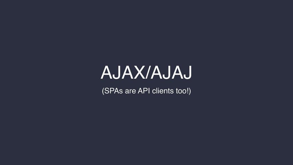 AJAX/AJAJ (SPAs are API clients too!)