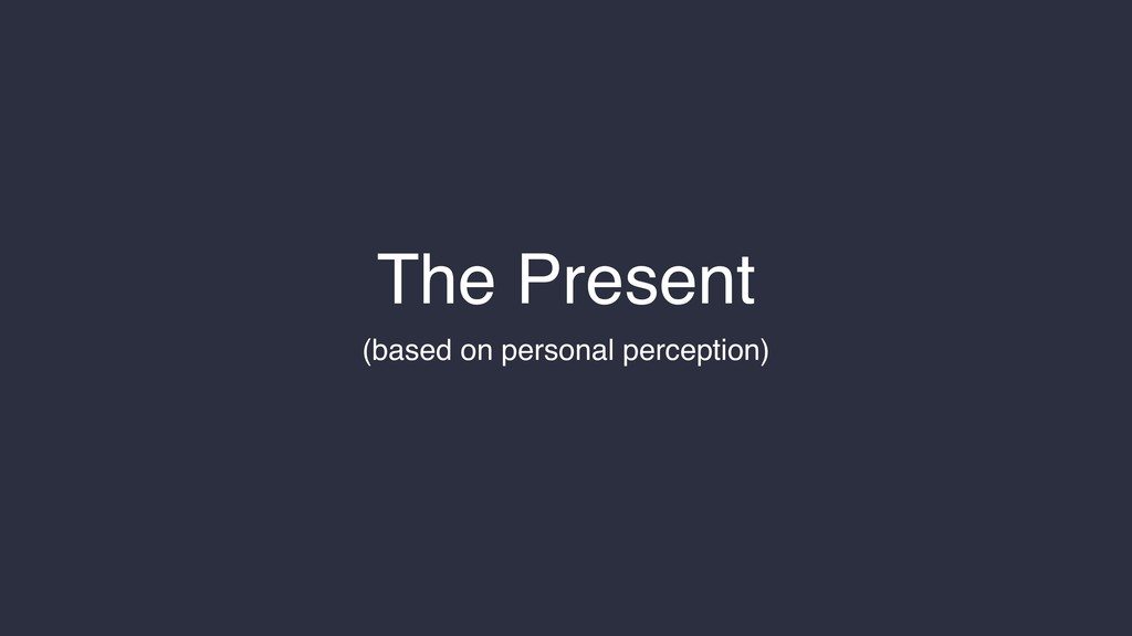 The Present (based on personal perception)