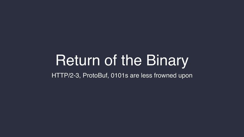 Return of the Binary HTTP/2-3, ProtoBuf, 0101s ...