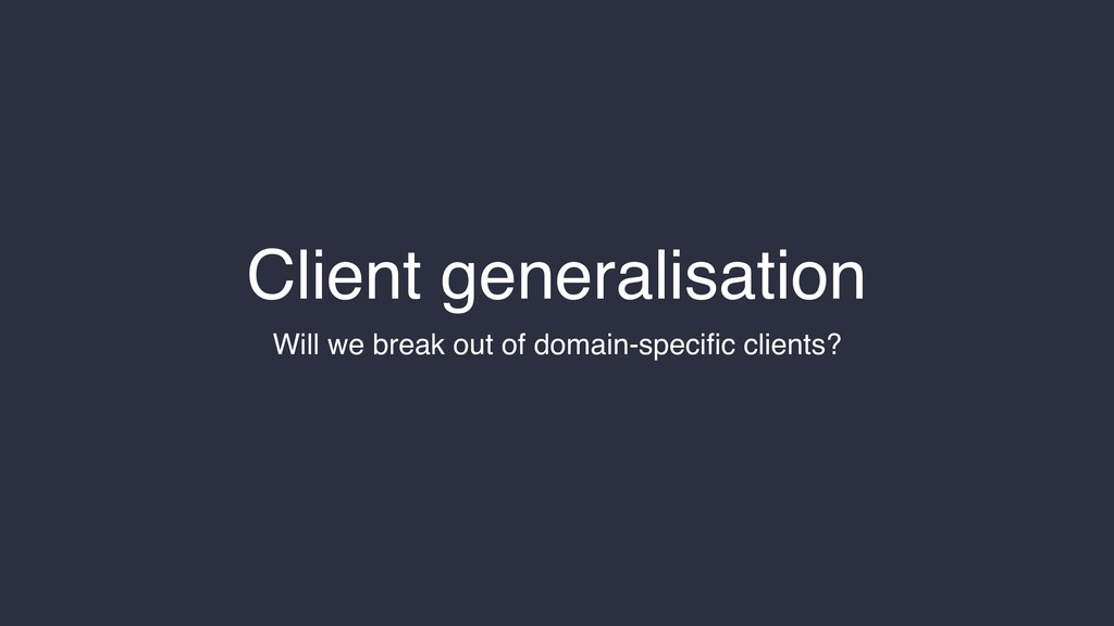 Client generalisation Will we break out of doma...