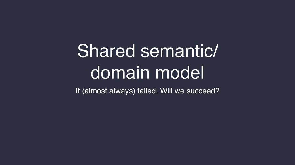 Shared semantic/ domain model It (almost always...