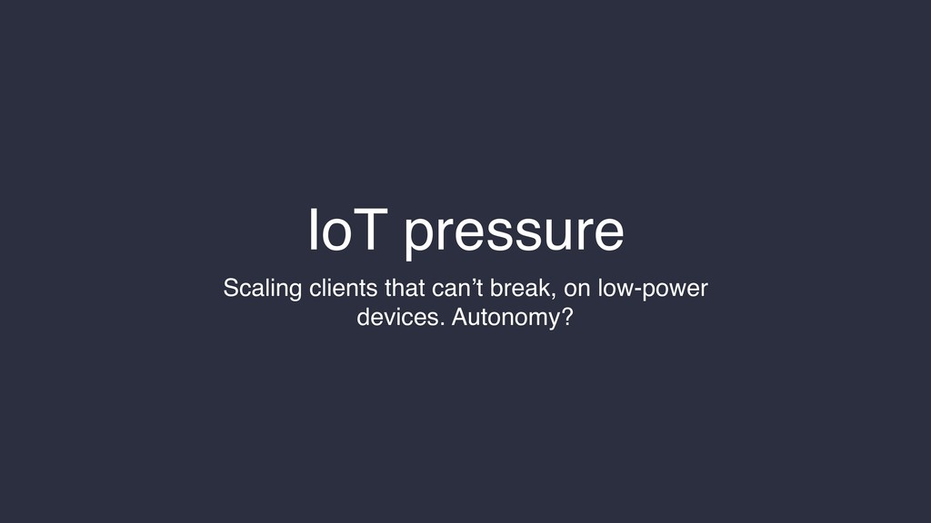 IoT pressure Scaling clients that can't break, ...