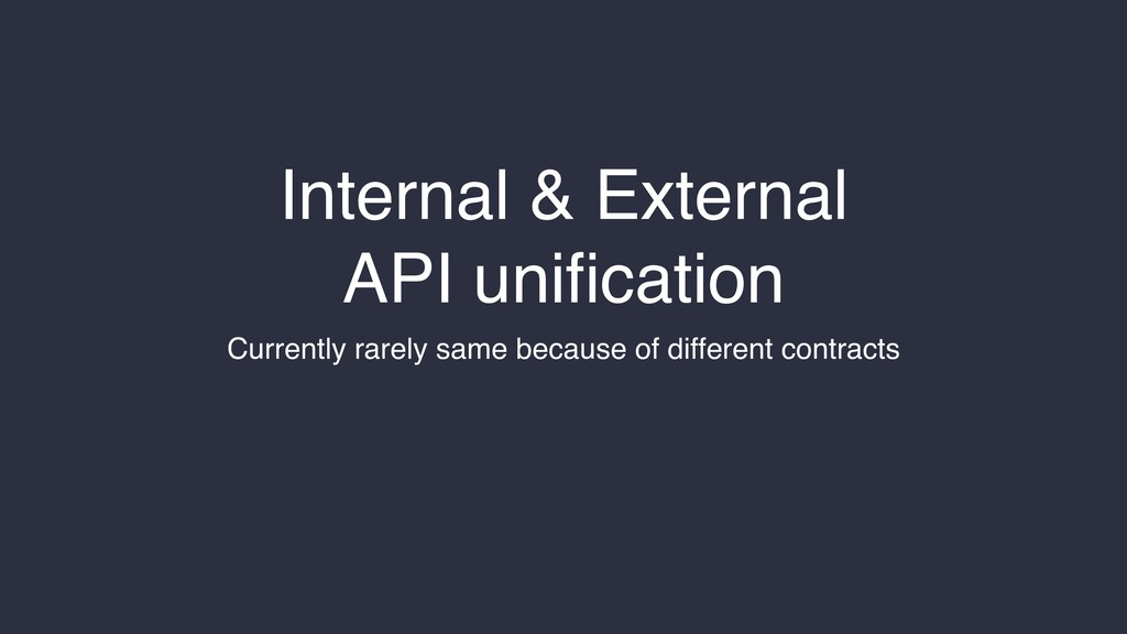 Internal & External API unification Currently ra...
