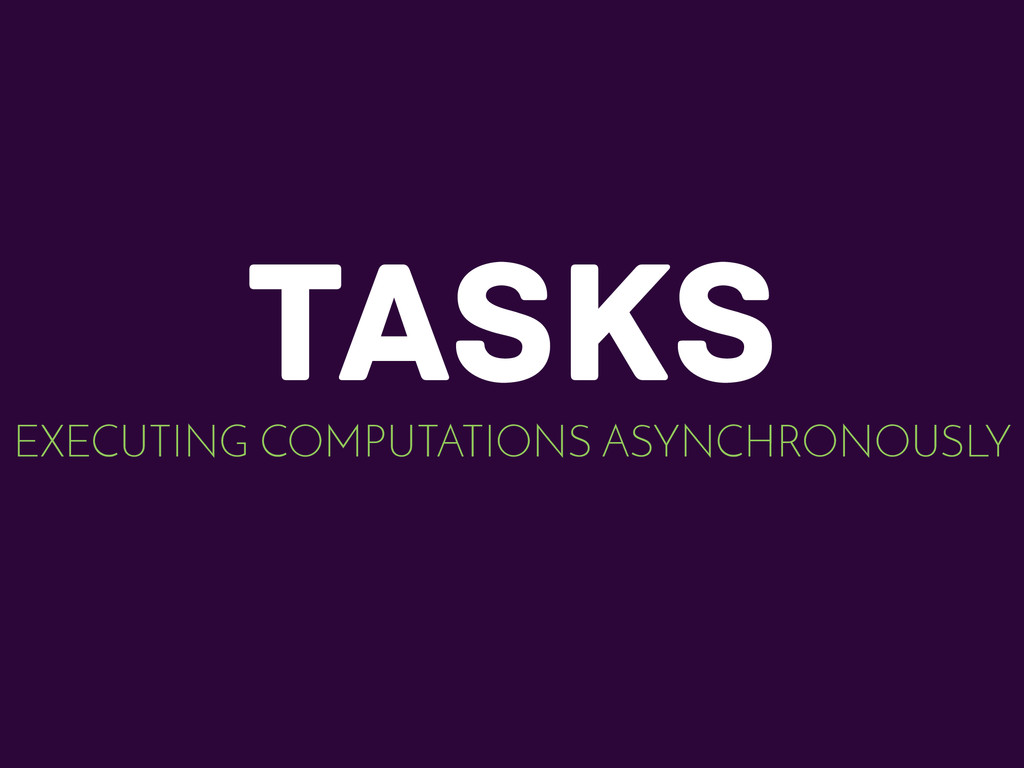 TASKS EXECUTING COMPUTATIONS ASYNCHRONOUSLY